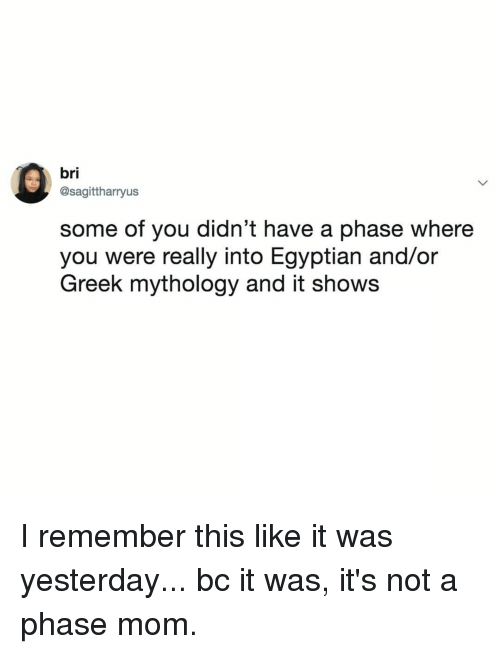 Relatable, Egyptian, and Greek: bri  @sagittharryus  some of you didn't have a phase where  you were really into Egyptian and/or  Greek mythology and it show:s I remember this like it was yesterday... bc it was, it's not a phase mom.