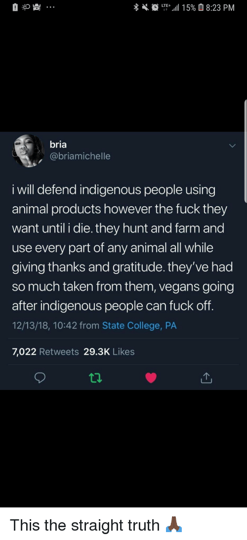 College, Taken, and Animal: bria  @briamichelle  i will defend indigenous people using  animal products however the fuck they  want until i die. they hunt and farm and  use every part of any animal all while  giving thanks and gratitude. they've had  so much taken from them, vegans going  after indigenous people can fuck off  12/13/18, 10:42 from State College, PA  7,022 Retweets 29.3K Likes This the straight truth 🙏🏿