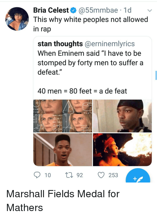 """Eminem, Rap, and Stan: Bria Celest @55mmbae 1d v  This why white peoples not allowed  in rap  stan thoughts@erninemlyrics  When Eminem said """"I have to be  stomped by forty men to suffer a  defeat.""""  40 men 80 feet a de feat  309  2x  10 t92 O  253 Marshall Fields Medal for Mathers"""