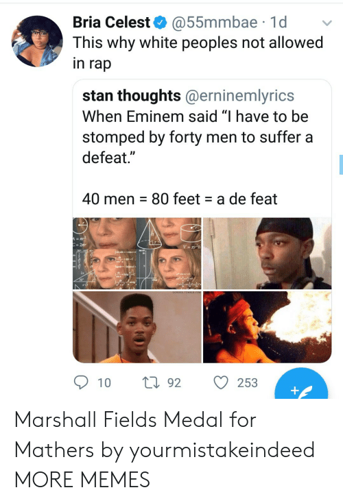 """Dank, Eminem, and Memes: Bria Celest @55mmbae 1d v  This why white peoples not allowed  in rap  stan thoughts@erninemlyrics  When Eminem said """"I have to be  stomped by forty men to suffer a  defeat.""""  40 men 80 feet a de feat  309  2x  10 t92 O  253 Marshall Fields Medal for Mathers by yourmistakeindeed MORE MEMES"""