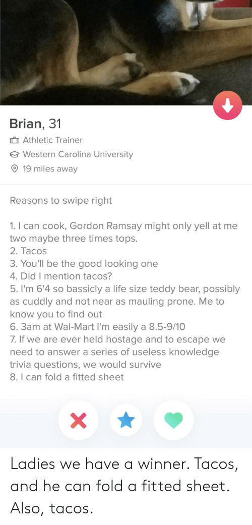 life size: Brian, 3'1  Athletic Trainer  Western Carolina University  O 19 miles away  Reasons to swipe right  1. I can cook, Gordon Ramsay might only yell at me  two maybe three times tops.  2. Tacos  3. You'll be the good looking one  4. DidT mention tacoS  5. I'm 6'4 so bassicly a life size teddy bear, possibly  as cuddly and not near as mauling prone. Me to  know you to find out  6. 3am at Wal-Mart I'm easily a 8.5-9/10  /. If we are ever held hostage and to escape we  need to answer a series of useless knowledge  trivia questions, we would survive  8. I can fold a fitted sheet Ladies we have a winner. Tacos, and he can fold a fitted sheet. Also, tacos.
