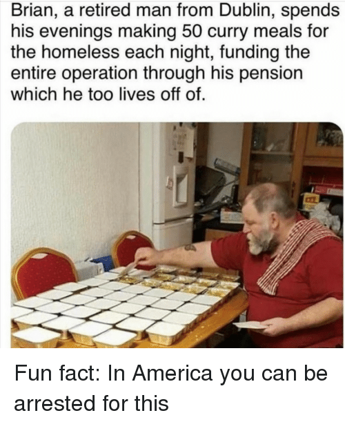 Retired: Brian, a retired man from Dublin, spends  his evenings making 50 curry meals for  the homeless each night, funding the  entire operation through his pension  which he too lives off of. Fun fact: In America you can be arrested for this