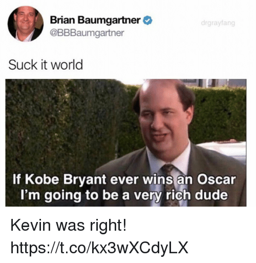 Brian Baumgartner, Dude, and Funny: Brian Baumgartner  @BBBaumgartner  drgrayfang  Suck it world  Kobe Bryant ever wins an Oscar  I'm going to be a very rich dude Kevin was right! https://t.co/kx3wXCdyLX