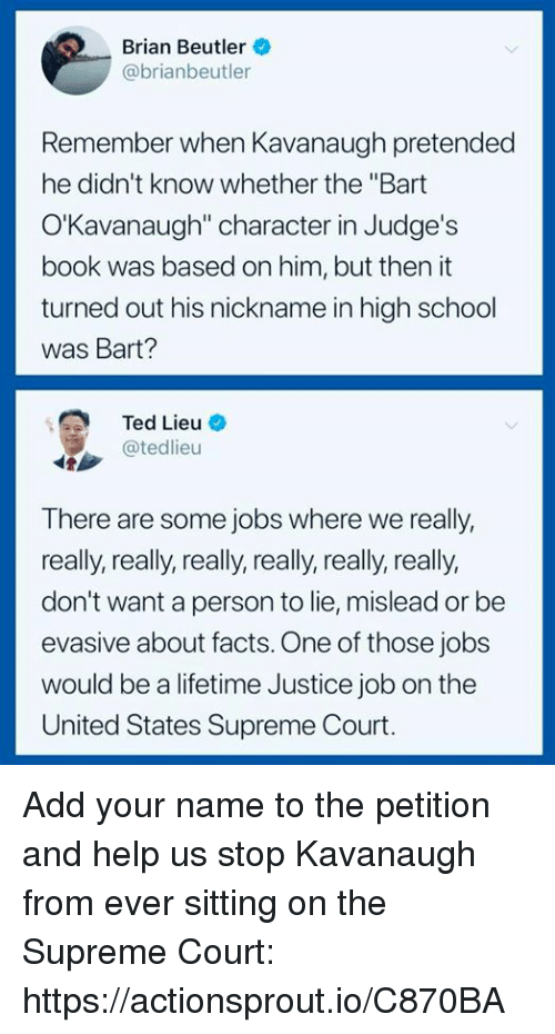 "Facts, School, and Supreme: Brian Beutler  @brianbeutler  Remember when Kavanaugh pretended  he didn't know whether the ""Bart  O'Kavanaugh"" character in Judge's  book was based on him, but then it  turned out his nickname in high school  was Bart?  Ted Lieu-  @tedlieu  There are some jobs where we really,  really, really, really, really, really, really,  don't want a person to lie, mislead or be  evasive about facts. One of those jobs  would be a lifetime Justice job on the  United States Supreme Court. Add your name to the petition and help us stop Kavanaugh from ever sitting on the Supreme Court: https://actionsprout.io/C870BA"