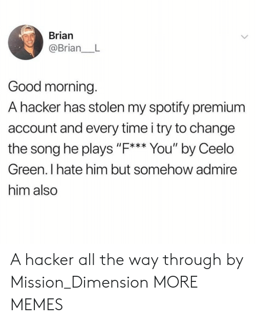 "Dank, Memes, and Target: Brian  @Brian_ L  Good morning.  A hacker has stolen my spotify premium  account and every time i try to change  the song he plays ""F. You' by Ceelo  I*  Green. I hate him but somehow admire  him also A hacker all the way through by Mission_Dimension MORE MEMES"