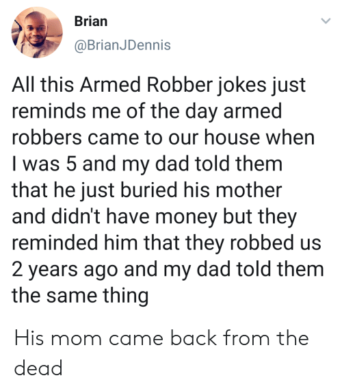 Dad, Money, and House: Brian  @BrianJDennis  All this Armed Robber jokes just  reminds me of the day armed  robbers came to our house when  I was 5 and my dad told them  that he just buried his mother  and didn't have money but they  reminded him that they robbed us  2 years ago and my dad told them  the same thing His mom came back from the dead