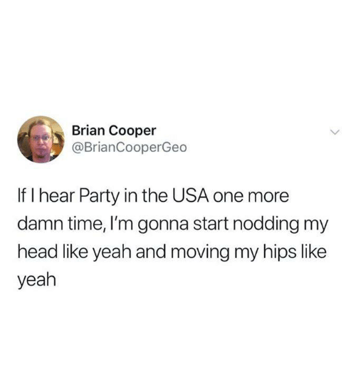 Funny, Head, and Party: Brian Cooper  @BrianCooperGeo  If I hear Party in the USA one more  damn time, I'm gonna start nodding my  head like yeah and moving my hips like  yeah