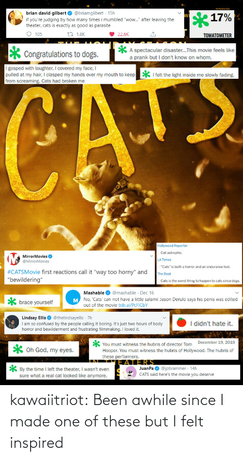 "Congratulations: brian david gilbert O @briamgilbert · 15h  17%  if you're judging by how many times i mumbled ""wow."" after leaving the  theater, cats is exactly as good as parasite  O 105  27 1.8K  22.6K  TOMATOMETER  A spectacular disaster...This movie feels like  a prank but I don't know on whom.  Congratulations to dogs.  I gasped with laughter, I covered my face, I  pulled at my hair, I clasped my hands over my mouth to keep  from screaming. Cats had broken me  * I felt the light inside me slowly fading.  CATE  Hollywood Reporter  Cat-astrophic.  MirrorMovies O  @MirrorMovies  LA Times  ""Cats"" is both a horror and an endurance test.  #CATSMovie first reactions call it ""way too horny"" and  ""bewildering""  The Beat  Cats is the worst thing to happen to cats since dogs.  Mashable O @mashable · Dec 16  M No, 'Cats' can not have a little salami: Jason Derulo says his penis was edited  brace yourself  out of the movie trib.al/PCFICBY  Lindsay Ellis O @thelindsayellis 7h  I am so confused by the people calling it boring. It's just two hours of body  horror and bewilderment and frustrating filmmaking. I loved it.  I didn't hate it.  You must witness the hubris of director Tom December 19, 2019  Hooper. You must witness the hubris of Hollywood. The hubris of  these performers.  X Oh God, my eyes.  JERS  JuanPa O @jpbrammer · 14h  CATS said here's the movie you deserve  * By the time I left the theater, I wasn't even  sure what a real cat looked like anymore. kawaiitriot:  Been awhile since I made one of these but I felt inspired"
