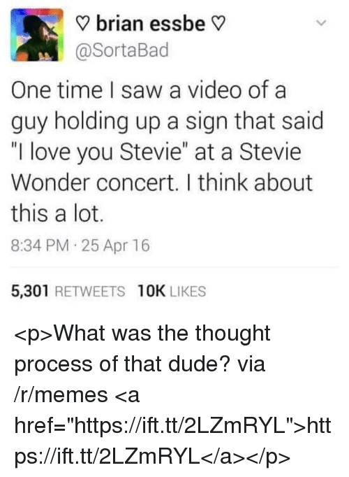 """Dude, Love, and Memes: ? brian essbe V  @SortaBad  One time I saw a video of a  guy holding up a sign that said  """"I love you Stevie"""" at a Stevie  Wonder concert. I think about  this a lot.  8:34 PM 25 Apr 16  5,301 RETWEETS 10K LIKES <p>What was the thought process of that dude? via /r/memes <a href=""""https://ift.tt/2LZmRYL"""">https://ift.tt/2LZmRYL</a></p>"""