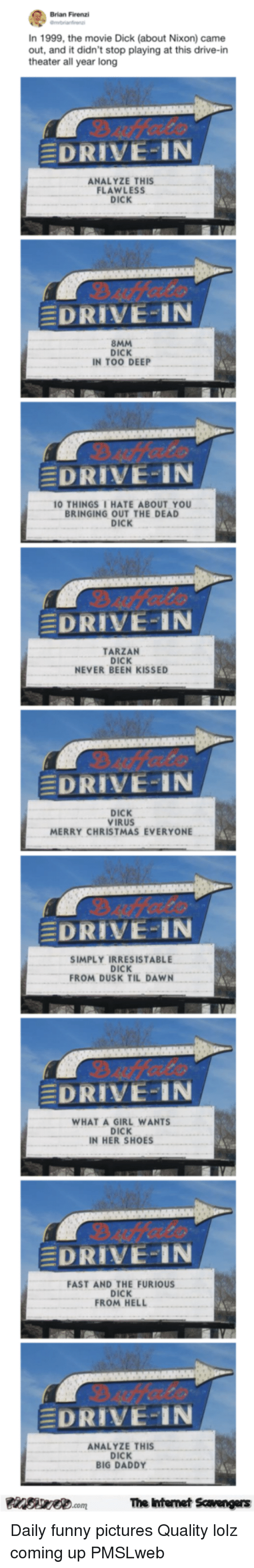 Christmas, Funny, and Shoes: Brian Firenzi  In 1999, the movie Dick (about Nixon) came  out, and it didn't stop playing at this drive-in  theater all year long  DRIVE-IN  ANALYZE THIS  FLAWLESS  DICK  EDRIVE-IN  8MM  DICK  IN TOO DEEP  EDRIVE-IN  0 THINGSI HATE ABOUT YOU  BRINGING OUT THE DEAD  DICK  EDRIVE-IN  TARZAN  DICK  NEVER BEEN KISSED  EDRIVE-IN  DICK  VIRUS  MERRY CHRISTMAS EVERYONE  DRIVE-IN  SIMPLY IRRESISTABLE  DICK  FROM DUSK TIL DAWN  DRIVE-IN  WHAT A GIRL WANTS  DICK  IN HER SHOES  DRIVE-IN  FAST AND THE FURIOUS  DICK  ROM HELL  EDRIVE-IN  ANALYZE THIS  DICK  BIG DADDY  The Ihtenet Scavengers <p>Daily funny pictures  Quality lolz coming up  PMSLweb </p>