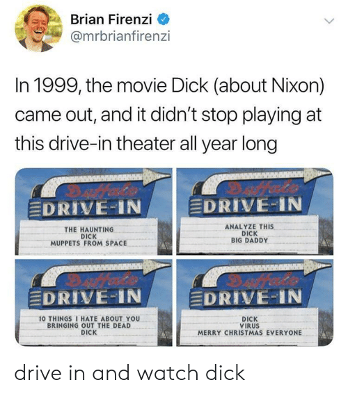 "Christmas, The Muppets, and 10 Things I Hate About You: Brian Firenzi  @mrbrianfiren:zi  In 1999, the movie Dick (about Nixon)  came out, and it didn't stop playing at  this drive-in theater all year long  DRIVE-IN  EDRIVE-IN  THE HAUNTING  DICK  MUPPETS FROM SPACE  ANALYZE THIS  DICK  BIG DADDY  EDRIVE-IN  DRIVE:"" i N  10 THINGS I HATE ABOUT YOU  BRINGING OUT THE DEAD  DICK  DICK  VIRUS  MERRY CHRISTMAS EVERYONE drive in and watch dick"