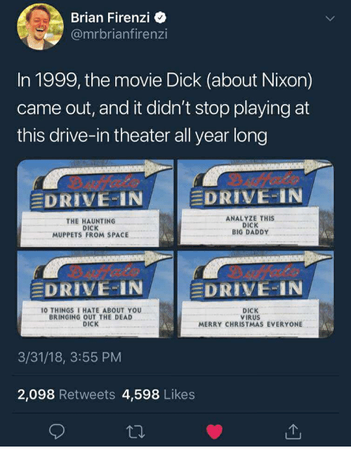 Christmas, The Muppets, and 10 Things I Hate About You: Brian Firenzi  @mrbrianfirenzi  In 1999, the movie Dick (about Nixon)  came out, and it didn't stop playing at  this drive-in theater all year long  EDRIVE-IN  EDRIVE-IN  THE HAUNTING  DICK  MUPPETS FROM SPACE  ANALYZE THIS  DICK  BIG DADDY  DRIVE-IN  DRIVE-IN  10 THINGS I HATE ABOUT YOU  BRINGING OUT THE DEAD  DICK  DICK  VIRUS  MERRY CHRISTMAS EVERYONE  3/31/18, 3:55 PM  2,098 Retweets 4,598 Likes