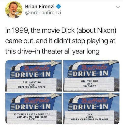 Haunting: Brian Firenzi  @mrbrianfirenzi  In 1999, the movie Dick (about Nixon)  came out, and it didn't stop playing at  this drive-in theater all year long  DRIVE-IN  DRIVE-1N  THE HAUNTING  DICK  MUPPETS FROM SPACE  ANALYZE THIS  DICK  BIG DADDY  DRIVE-IN  DRIVE-IN  10 THINGS I HATE ABOUT YOU  BRINGING OUT THE DEAD  DICK  DICK  VIRUS  MERRY CHRISTMAS EVERYONE