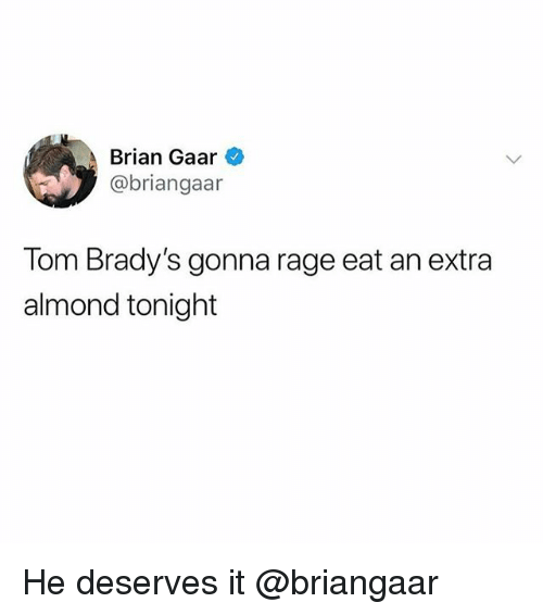 Funny, Girl Memes, and Rage: Brian Gaar  @briangaar  lom Brady's gonna rage eat an extra  almond tonight He deserves it @briangaar