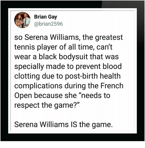 "Respect, Serena Williams, and The Game: Brian Gay  @brian2596  so Serena Williams, the greatest  tennis player of all time, can't  wear a black bodysuit that was  specially made to prevent blood  clotting due to post-birth health  complications during the French  Open because she ""needs to  respect the game?""  Serena Williams IS the game."