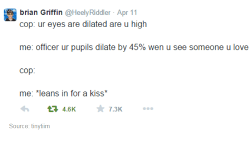 Dilatant: brian Griffin  @Heely Riddler Apr 11  cop: ur eyes are dilated are u high  me: officer ur pupils dilate by 45% wen u see someone u love  Cop  me: *leans in for a kiss  4.6K  7.3K  Source: tinytiim