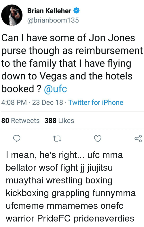 Bellator: Brian Kelleher  @brianboom135  Can I have some of Jon Jones  purse though as reimbursement  to the family that I have flying  down to Vegas and the hotel:s  booked? @ufc  4:08 PM 23 Dec 18 Twitter for iPhone  80 Retweets 388 Likes  10 I mean, he's right... ufc mma bellator wsof fight jj jiujitsu muaythai wrestling boxing kickboxing grappling funnymma ufcmeme mmamemes onefc warrior PrideFC prideneverdies