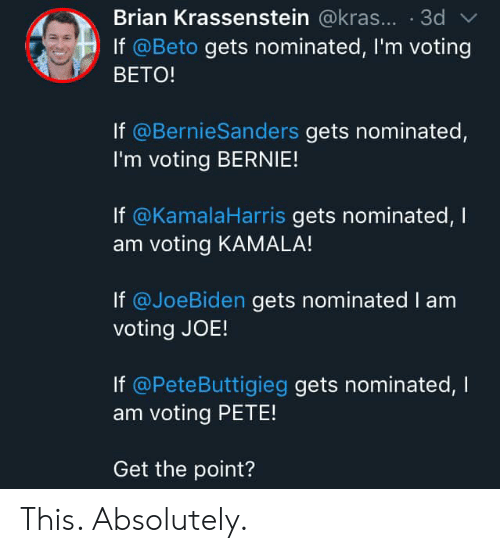 Bernie, Joe, and Kamala: Brian Krassenstein @kras... 3d  If @Beto gets nominated, I'm voting  BETO!  If @BernieSanders gets nominated  I'm voting BERNIE!  If @KamalaHarris gets nominated, I  am voting KAMALA!  If @JoeBiden gets nominated I am  voting JOE!  If @PeteButtigieg gets nominated, l  am voting PETE!  Get the point? This. Absolutely.