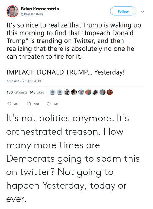 "Donald Trump, Fire, and Politics: Brian Krassenstein  @krassenstein  Follow  It's so nice to realize that Trump is waking up  this morning to find that ""lmpeach Donald  Trump"" is trending on Twitter, and then  realizing that there is absolutely no one he  can threaten to fire for it  IMPEACH DONALD TRUMP... Yesterday!  4:12 AM - 22 Apr 2019  180 Retweets 643 Likes  46  180  643 It's not politics anymore. It's orchestrated treason. How many more times are Democrats going to spam this on twitter? Not going to happen Yesterday, today or ever."