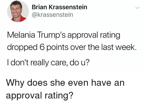 Why, She, and Brian: Brian Krassenstein  @krassenstein  Melania Trump's approval rating  dropped 6 points over the last week.  I don't really care, do u? Why does she even have an approval rating?