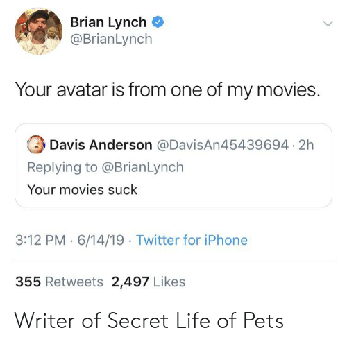Iphone, Life, and Movies: Brian Lynch  @BrianLynch  Your avatar is from one of my movies.  Davis Anderson @DavisAn45439694 2h  Replying to @BrianLynch  Your movies suck  3:12 PM 6/14/19 Twitter for iPhone  355 Retweets 2,497 Likes Writer of Secret Life of Pets