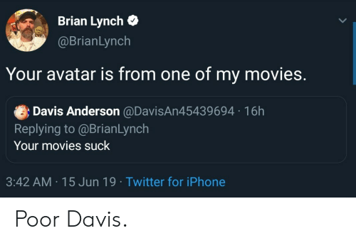 Iphone, Movies, and Twitter: Brian Lynch  @BrianLynch  Your avatar is from one of my movies.  Davis Anderson @DavisAn45439694 16h  Replying to@BrianLynch  Your movies suck  3:42 AM 15 Jun 19 Twitter for iPhone Poor Davis.