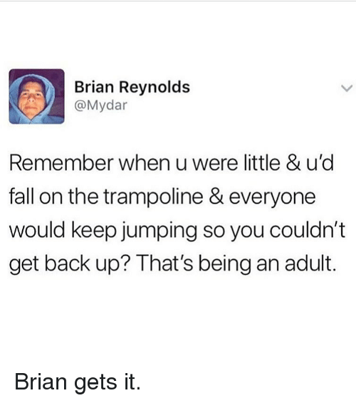 Get Back Up: Brian Reynolds  @Mydar  Remember when u were little & u'd  fall on the trampoline & everyone  would keep jumping so you couldn't  get back up? That's being an adult. Brian gets it.
