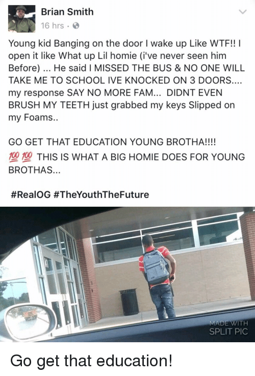 what up: Brian Smith  16 hrs .  Young kid Banging on the door I wake up Like WTF!! I  open it like What up Lil homie (i've never seen him  Before). He said I MISSED THE BUS & NO ONE WILL  TAKE ME TO SCHOOL IVE KNOCKED ON 3 DOORS.…  my response SAY NO MORE FAM... DIDNT EVEN  BRUSH MY TEETH just grabbed my keys Slipped on  my Foams..  GO GET THAT EDUCATION YOUNG BROTHA!!!!  型塑THIS IS WHAT A BIG HOMIE DOES FOR YOUNG  BROTHAS...  #RealOG #TheYouthTheFuture  MADE WITH  SPLIT PIC Go get that education!
