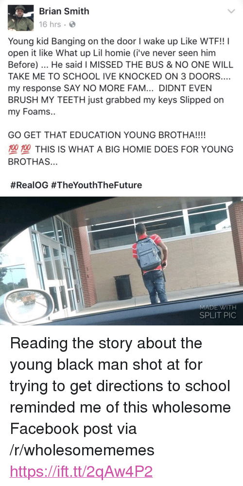 """Brothas: Brian Smith  16 hrs  Young kid Banging on the door I wake up Like WTF!! I  open it like What up Lil homie (i've never seen him  Before). He said I MISSED THE BUS & NO ONE WILL  TAKE ME TO SCHOOL IVE KNOCKED ON 3 DOORS.…  my response SAY NO MORE FAM... DIDNT EVEN  BRUSH MY TEETH just grabbed my keys Slipped on  my Foams..  GO GET THAT EDUCATION YOUNG BROTHA!!!!  型塑THIS IS WHAT A BIG HOMIE DOES FOR YOUNG  BROTHAS...  #RealOG #TheYouthTheFuture  MADE WITH  SPLIT PIC <p>Reading the story about the young black man shot at for trying to get directions to school reminded me of this wholesome Facebook post via /r/wholesomememes <a href=""""https://ift.tt/2qAw4P2"""">https://ift.tt/2qAw4P2</a></p>"""