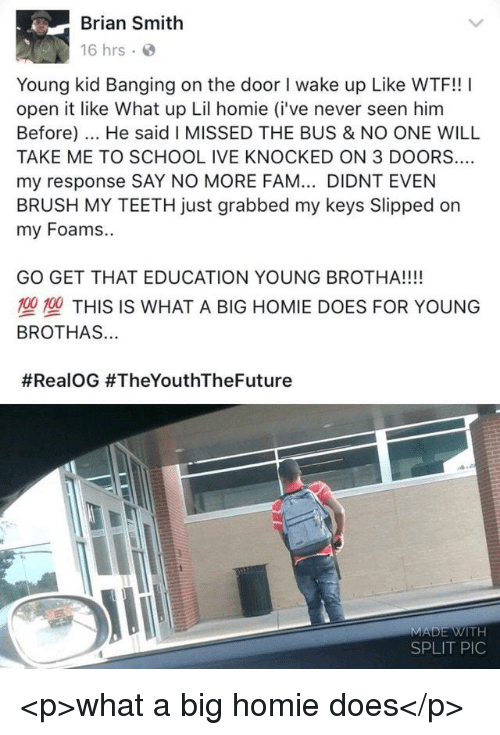 Brothas: Brian Smith  16 hrs  Young kid Banging on the door I wake up Like WTF!! I  open it like What up Lil homie (i've never seen him  Before). He said I MISSED THE BUS & NO ONE WILL  TAKE ME TO SCHOOL IVE KNOCKED ON 3 DOORS..  my response SAY NO MORE FAM... DIDNT EVEN  BRUSH MY TEETH just grabbed my keys Slipped on  my Foams..  GO GET THAT EDUCATION YOUNG BROTHA!!!!  塑型THIS IS WHAT A BIG HOMIE DOES FOR YOUNG  BROTHAS...  #RealOG #TheYouthTheFuture  SPLIT PIC <p>what a big homie does</p>