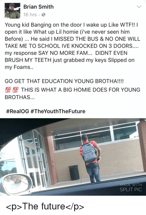 Brothas: Brian Smith  16 hrs  Young kid Banging on the door I wake up Like WTF!! I  open it like What up Lil homie (i've never seen him  Before). He said I MISSED THE BUS & NO ONE WILL  TAKE ME TO SCHOOL IVE KNOCKED ON 3 DOORS.…  my response SAY NO MORE FAM... DIDNT EVEN  BRUSH MY TEETH just grabbed my keys Slipped on  my Foams..  GO GET THAT EDUCATION YOUNG BROTHA!!!!  型塑THIS IS WHAT A BIG HOMIE DOES FOR YOUNG  BROTHAS...  #RealOG #TheYouthTheFuture  MADE WITH  SPLIT PIC <p>The future</p>