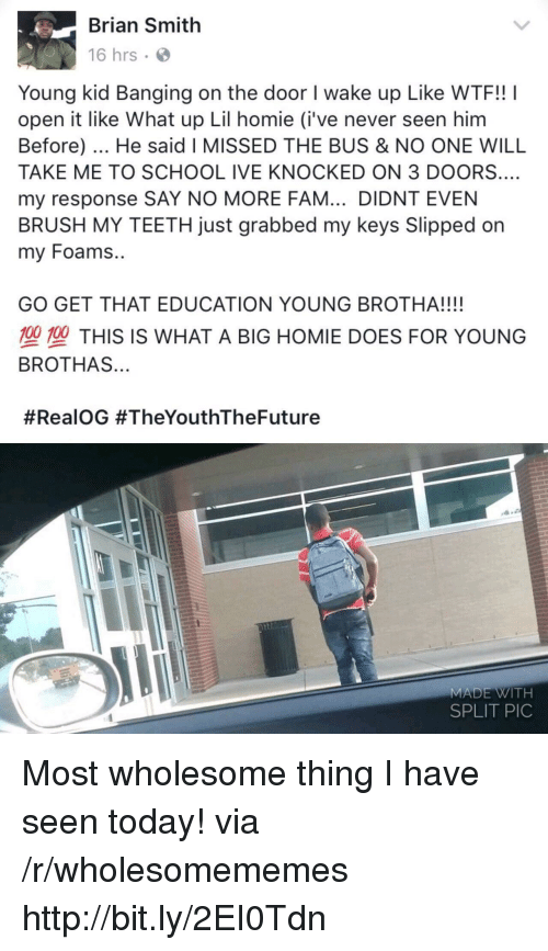 what up: Brian Smith  16 hrs  Young kid Banging on the door I wake up Like WTF!! I  open it like What up Lil homie (i've never seen him  Before). He said I MISSED THE BUS & NO ONE WILL  TAKE ME TO SCHOOL IVE KNOCKED ON 3 DOORS.…  my response SAY NO MORE FAM... DIDNT EVEN  BRUSH MY TEETH just grabbed my keys Slipped on  my Foams..  GO GET THAT EDUCATION YOUNG BROTHA!!!!  型塑THIS IS WHAT A BIG HOMIE DOES FOR YOUNG  BROTHAS...  #RealOG #TheYouthTheFuture  MADE WITH  SPLIT PIC Most wholesome thing I have seen today! via /r/wholesomememes http://bit.ly/2EI0Tdn