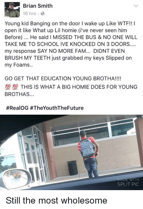 Say No More Fam: Brian Smith  16 hrs  Young kid Banging on the door I wake up Like WTF!! I  open it like What up Lil homie (i've never seen him  Before). He said I MISSED THE BUS & NO ONE WILL  TAKE ME TO SCHOOL IVE KNOCKED ON 3 DOORS....  my response SAY NO MORE FAM... DIDNT EVEN  BRUSH MY TEETH just grabbed my keys Slipped on  my Foams.  GO GET THAT EDUCATION YOUNG BROTHA!!!!  700型THIS IS WHAT A BIG HOMIE DOES FOR YOUNG  BROTHAS...  #RealOG #TheYouthTheFuture  MADE WITH  SPLIT PIC Still the most wholesome