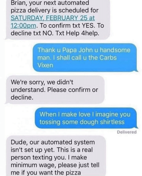 Minimum Wage: Brian, your next automated  pizza delivery is scheduled for  SATURDAY FEBRUARY 25 at  12:00pm. To confirm txt YES. To  decline txt NO. Txt Help 4help.  Thank u Papa John u handsome  man. I shall call u the Carbs  Vixen  We're sorry, we didn't  understand. Please confirm or  decline.  When I make love I imagine you  tossing some dough shirtless  Delivered  Dude, our automated system  isn't set up yet. This is a real  person texting you. I make  minimum wage, please just tell  me if you want the pizza