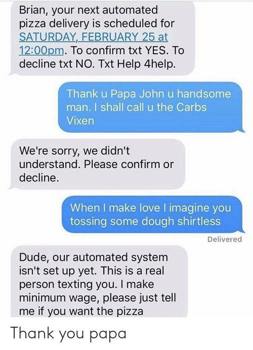 Texting: Brian, your next automated  pizza delivery is scheduled for  SATURDAY FEBRUARY 25 at  12:00pm. To confirm txt YES. To  decline txt NO. Txt Help 4help.  Thank u Papa John u handsome  man. I shall call u the Carbs  Vixen  We're sorry, we didn't  understand. Please confirm or  decline  When I make love I imagine you  tossing some dough shirtless  Delivered  Dude, our automated system  isn't set up yet. This is a real  person texting you. I make  minimum wage, please just tell  me if you want the pizza Thank you papa