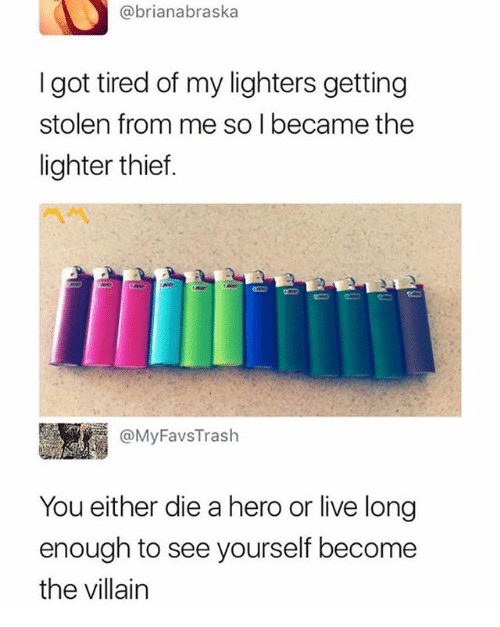 Living Longe: @brianabraska  I got tired of my lighters getting  stolen from me so I became the  lighter thief.  四 C  @MyFavsTrash  You either die a hero or live long  enough to see yourself become  the villain