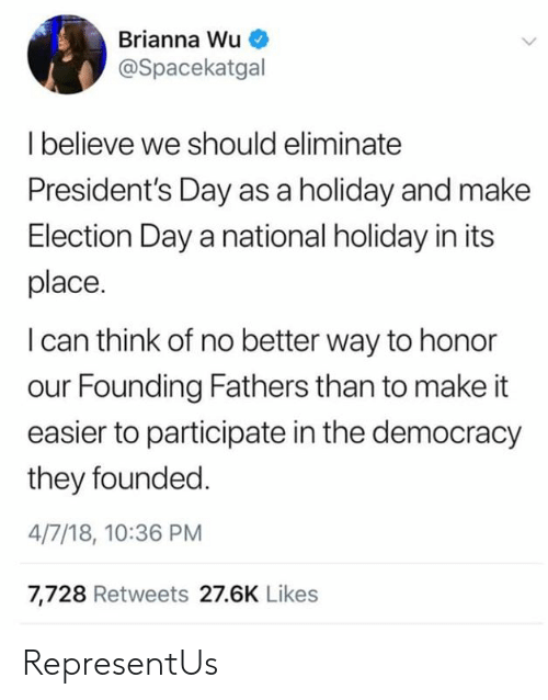 Presidents, Democracy, and Presidents Day: Brianna Wu  @Spacekatgal  Ibelieve we should eliminate  President's Day as a holiday and make  Election Day a national holiday in its  place.  I can think of no better way to honor  our Founding Fathers than to make it  easier to participate in the democracy  they founded  4/7/18, 10:36 PM  7,728 Retweets 27.6K Likes RepresentUs