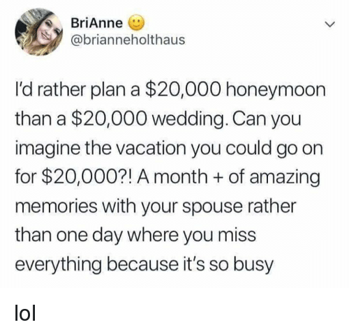 Dank, Honeymoon, and Lol: Brianne (U  @brianneholthaus  I'd rather plan a $20,000 honeymoon  than a $20,000 wedding. Can you  imagine the vacation you could go on  for $20,000?! A month +of amazing  memories with your spouse rather  than one day where you miss  everything because it's so busy lol