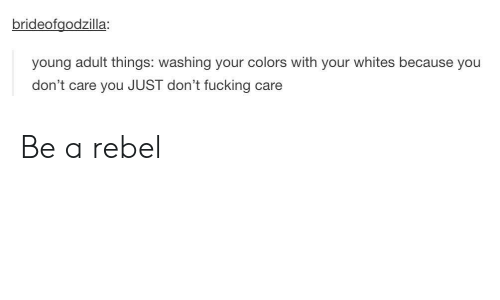 Whites: brideofgodzilla:  young adult things: washing your colors with your whites because you  don't care you JUST don't fucking  care Be a rebel