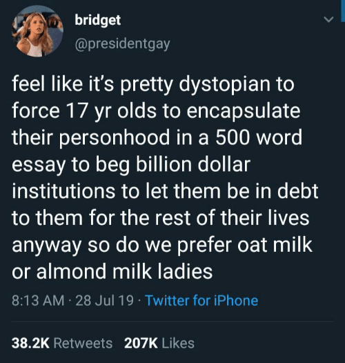 almond: bridget  @presidentgay  feel like it's pretty dystopian to  force 17 yr olds to encapsulate  their personhood in a 500 word  essay to beg billion dollar  institutions to let them be in debt  to them for the rest of their lives  anyway so do we prefer oat milk  or almond milk ladies  8:13 AM 28 Jul 19 Twitter for iPhone  38.2K Retweets 207K Likes