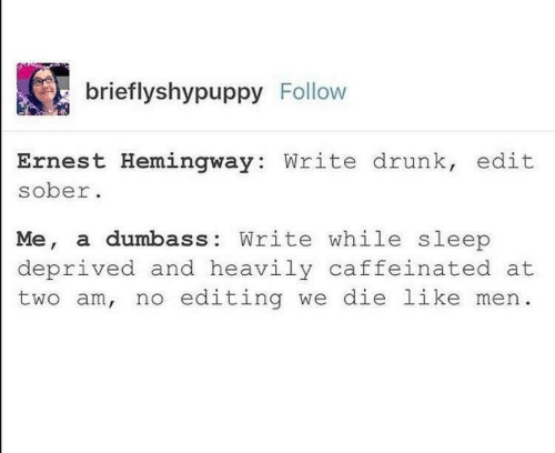 Sober: brieflyshypuppy Follow  Ernest Hemingway: Write drunk, edit  sober  Me, a dumbass: Write while sleep  deprived and heavily caffeinated at  two am, no editing we die like men