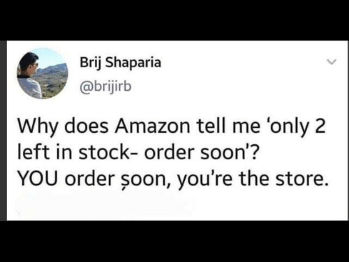 Amazon, Dank, and Soon...: Brij Shaparia  @brijirb  Why does Amazon tell me 'only 2  left in stock- order soon'?  YOU order şoon, you're the store.