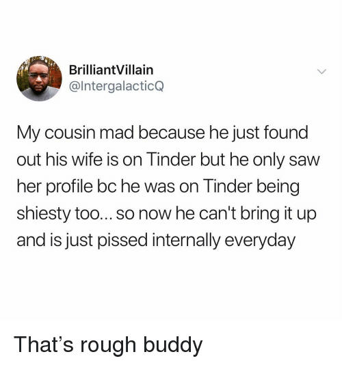 Saw, Tinder, and Wife: BrilliantVillain  @IntergalacticQ  My cousin mad because he just found  out his wife is on linder but he only saw  her profile bc he was on Tinder being  shiesty too... so now he can't bring it up  and is just pissed internally everyday That's rough buddy