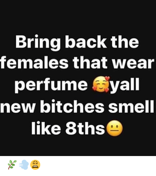 Smell Like: Bring back the  females that wear  perfume yall  new bitches smell  like 8ths 🌿💨😩