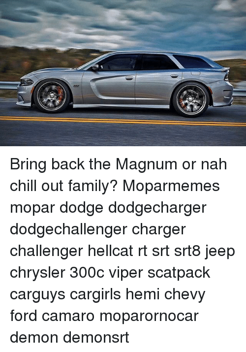 Chill, Family, and Memes: Bring back the Magnum or nah chill out family? Moparmemes mopar dodge dodgecharger dodgechallenger charger challenger hellcat rt srt srt8 jeep chrysler 300c viper scatpack carguys cargirls hemi chevy ford camaro moparornocar demon demonsrt