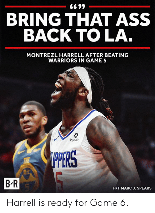 Ass, Game, and Warriors: BRING THAT ASS  BACK TO LA  MONTREZL HARRELL AFTER BEATING  WARRIORS IN GAME 5  bumble  PERS  B R  H/T MARC J. SPEARS Harrell is ready for Game 6.