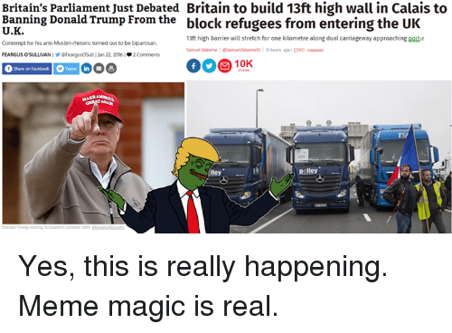 Contemption: Britain's parliament Just Debated Britain to build 13ft high wall in Calais to  Banning Donald Trump From the  block refugees from entering the UK  13ft high barrier will stretch for one kilometre along dual carriageway approaching port  Contempt for his anti Muslim rhetoric turned out to be bipartisan.  11 hours ago  Samuel Osborne Samuelorbonne 93  OS  FeargusOSul 22, 2016  2 C  f Share on Facebook Tweet in  B  lley  Liley Yes, this is really happening. Meme magic is real.