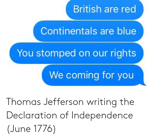 Thomas Jefferson: British are red  Continentals are blue  You stomped on our rights  We coming for you Thomas Jefferson writing the Declaration of Independence (June 1776)