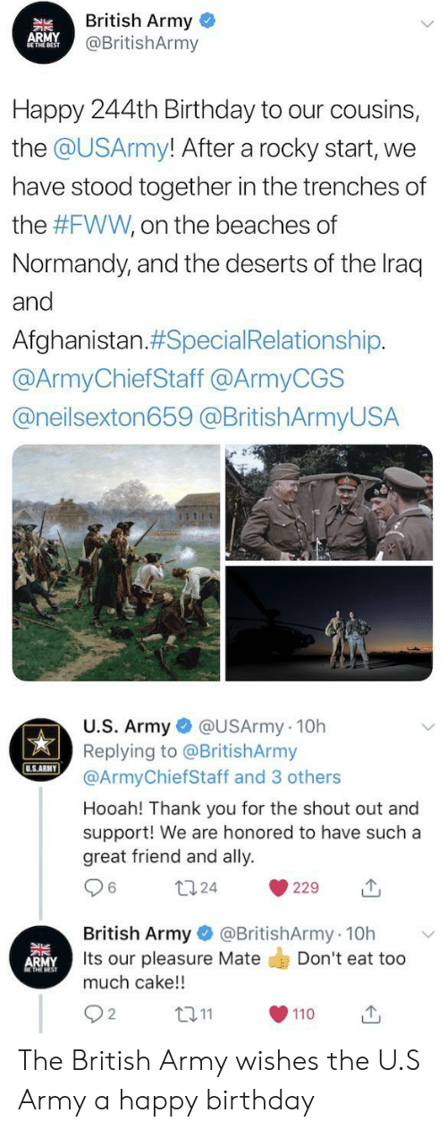 Iraq: British Army  @BritishArmy  APMY  NBEST  Happy 244th Birthday to our cousins,  the @USArmy! After a rocky start,  we  have stood together in the trenches of  the #FWW, on the beaches of  Normandy, and the deserts of the Iraq  and  Afghanistan.#Special Relationship.  @ArmyChiefStaff @ArmyCGS  @neilsexton659 @BritishArmyUSA  U.S. Army @USArmy 10h  Replying to @BritishArmy  @ArmyChiefStaff and 3 others  U.S.ARMY  Hooah! Thank you for the shout out and  support! We are honored to have such a  great friend and ally  124  229  @BritishArmy 10h  British Army  Its our pleasure Mate  much cake!!  Don't eat too  ARMY  L2.11  2  110 The British Army wishes the U.S Army a happy birthday