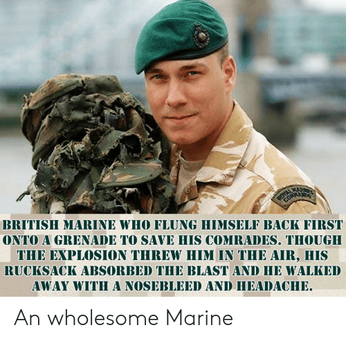 British, Wholesome, and Back: BRITISH MARINE WHO FLUNG HIMSELF BACK FIRST  ONTO A GRENADE TO SAVE HIS COMRADES. THOUGH  THE EXPLOSION THREW HIM IN THE AIR, HIS  RUCKSACK ABSORBED THE BLAST AND HE WALKED  AWAY WITHA NOSEBLEED AND HEADACHE An wholesome Marine